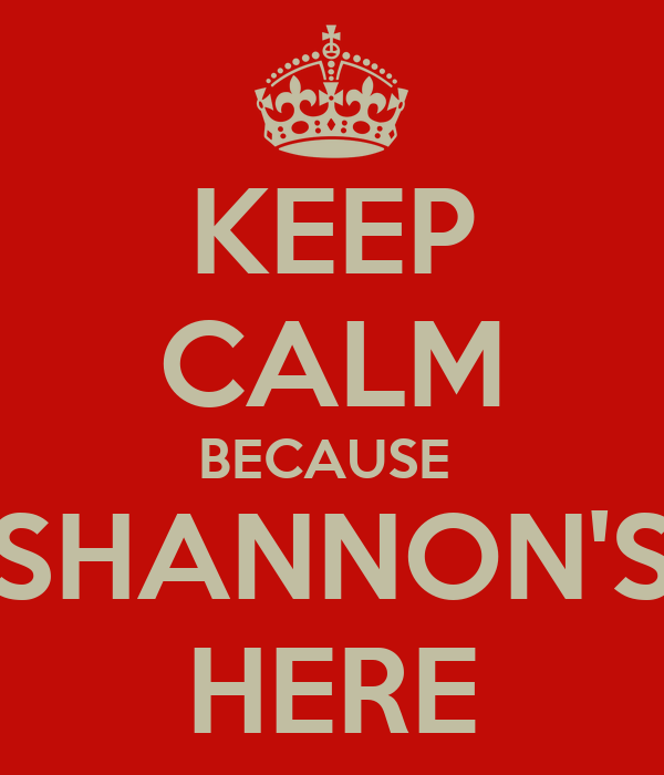 KEEP CALM BECAUSE  SHANNON'S HERE