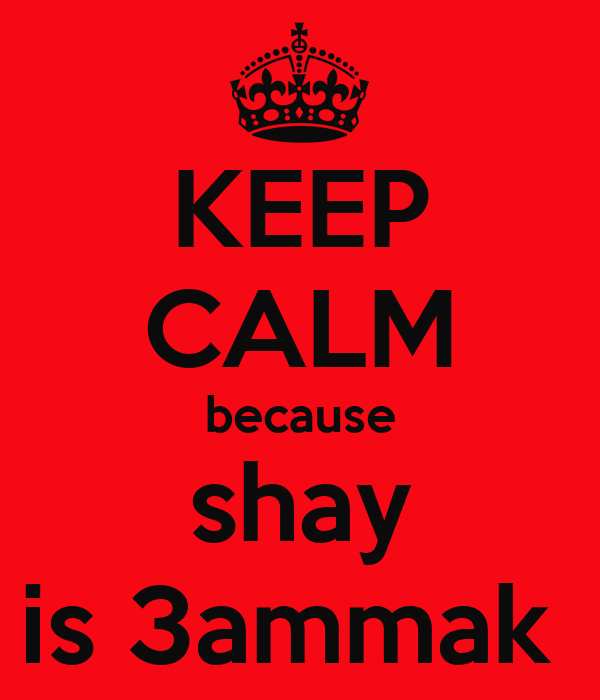 KEEP CALM because shay is 3ammak