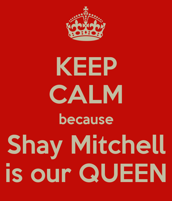 KEEP CALM because Shay Mitchell is our QUEEN