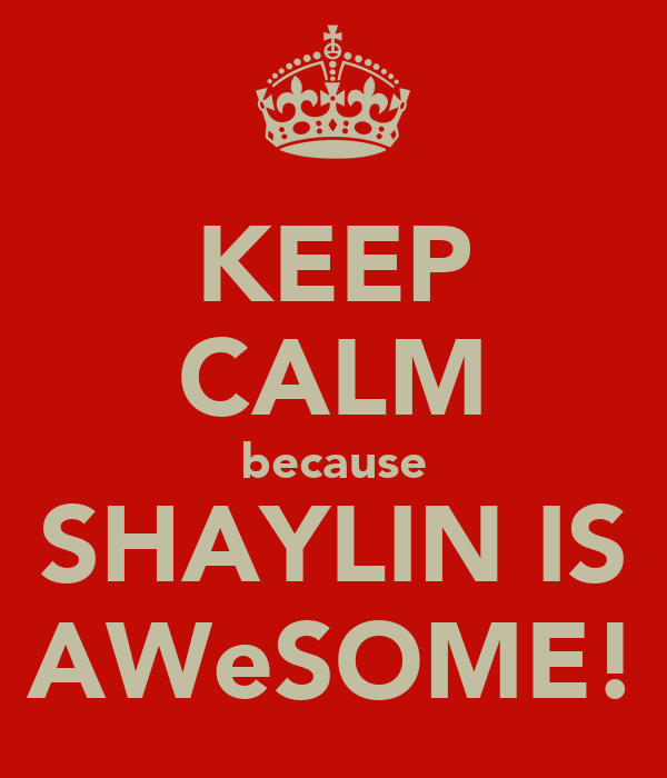 KEEP CALM because SHAYLIN IS AWeSOME!
