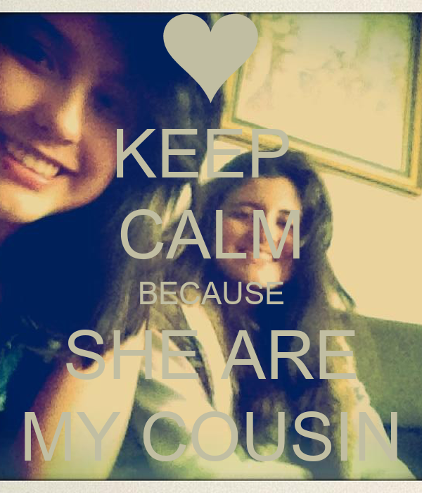 KEEP  CALM BECAUSE SHE ARE MY COUSIN
