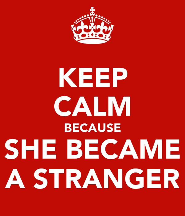 KEEP CALM BECAUSE SHE BECAME A STRANGER