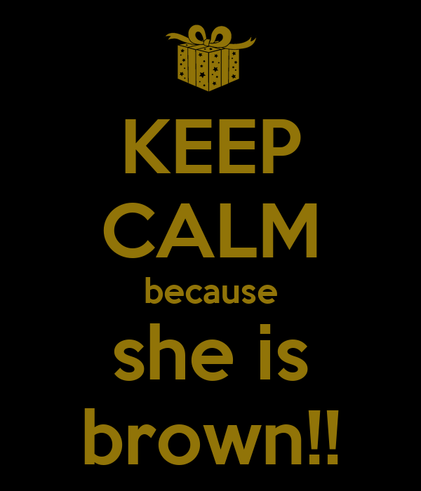 KEEP CALM because she is brown!!
