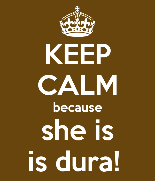 KEEP CALM because she is is dura!