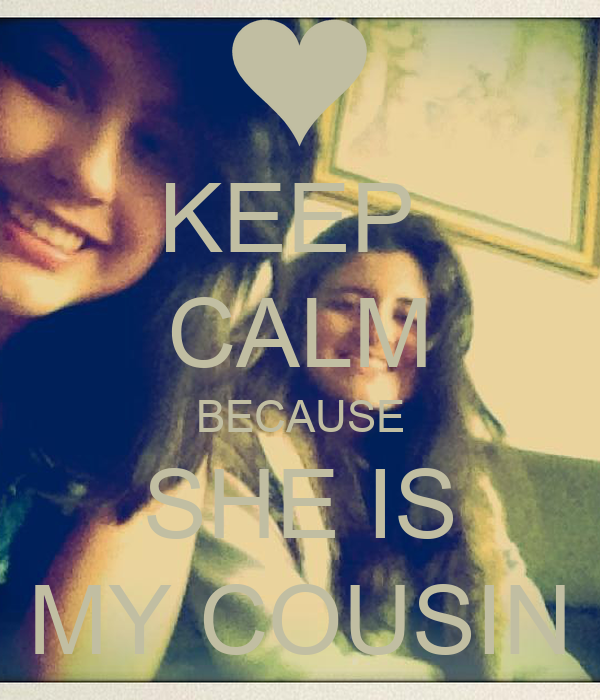 KEEP  CALM BECAUSE SHE IS MY COUSIN