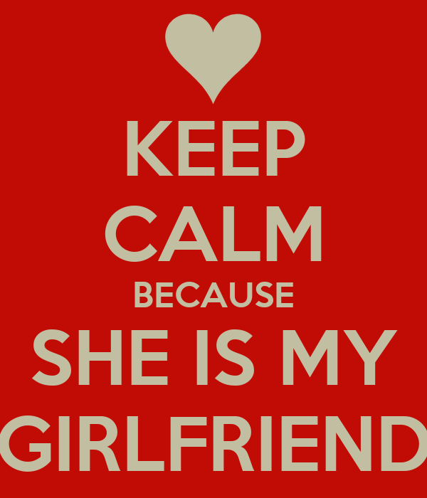 KEEP CALM BECAUSE SHE IS MY GIRLFRIEND