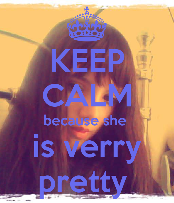 KEEP CALM because she  is verry pretty