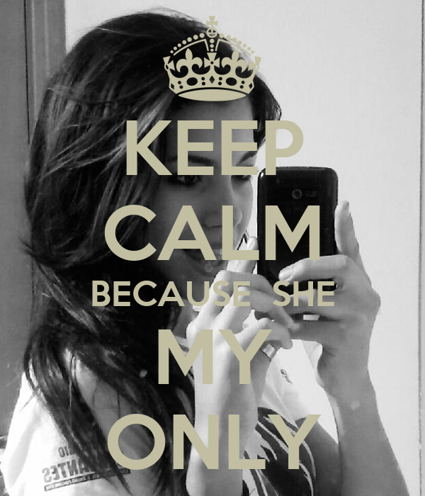 KEEP CALM BECAUSE  SHE MY ONLY