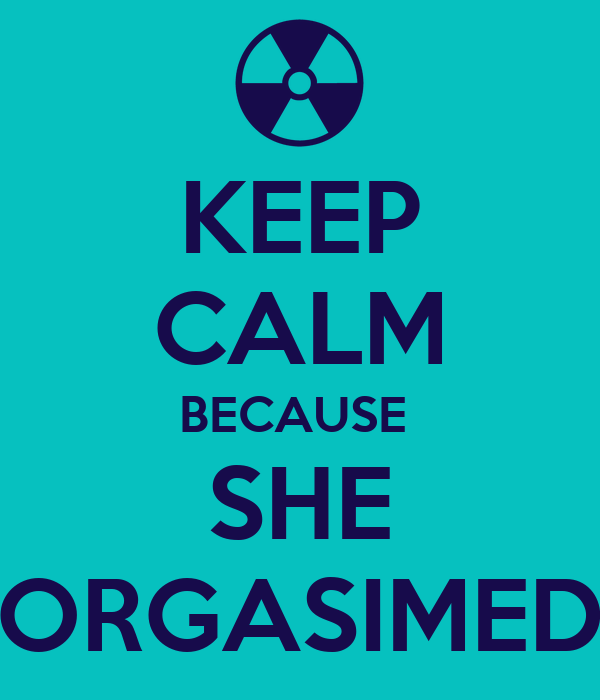 KEEP CALM BECAUSE  SHE ORGASIMED
