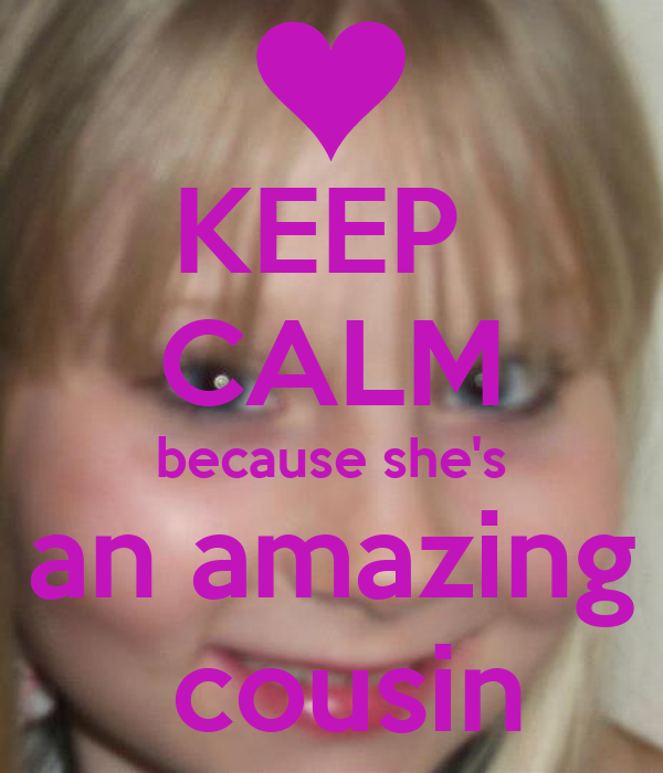 KEEP  CALM because she's an amazing  cousin