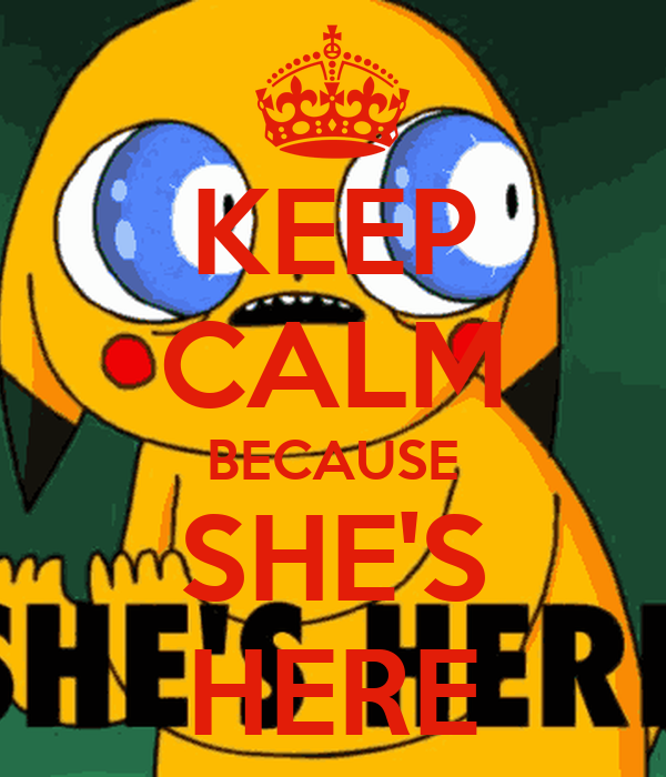 KEEP CALM BECAUSE SHE'S HERE