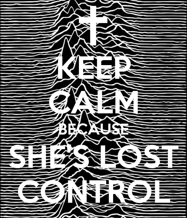 KEEP CALM BECAUSE SHE'S LOST CONTROL