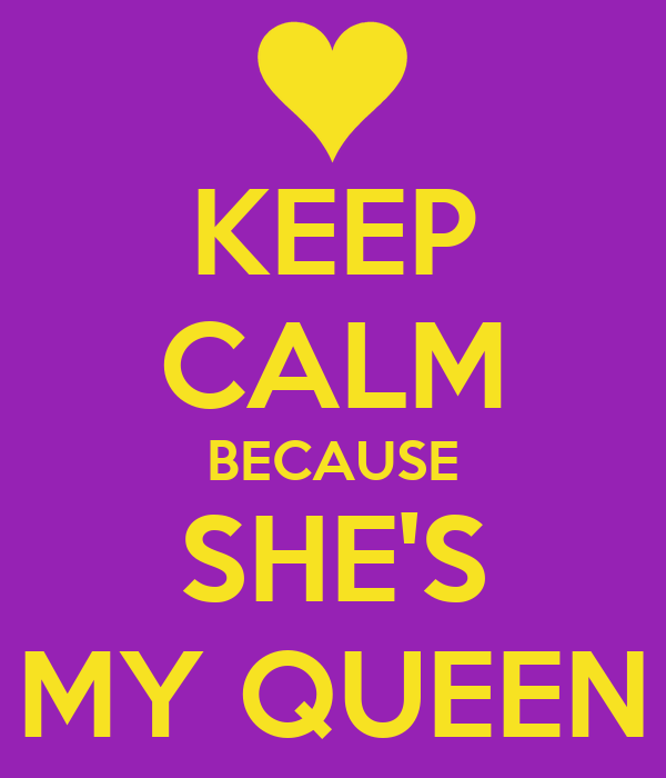 KEEP CALM BECAUSE SHE'S MY QUEEN