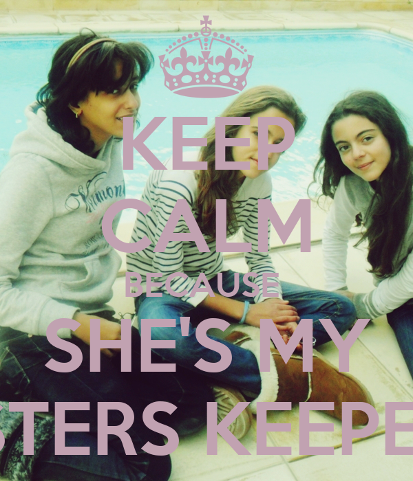 KEEP CALM BECAUSE  SHE'S MY SISTERS KEEPERS