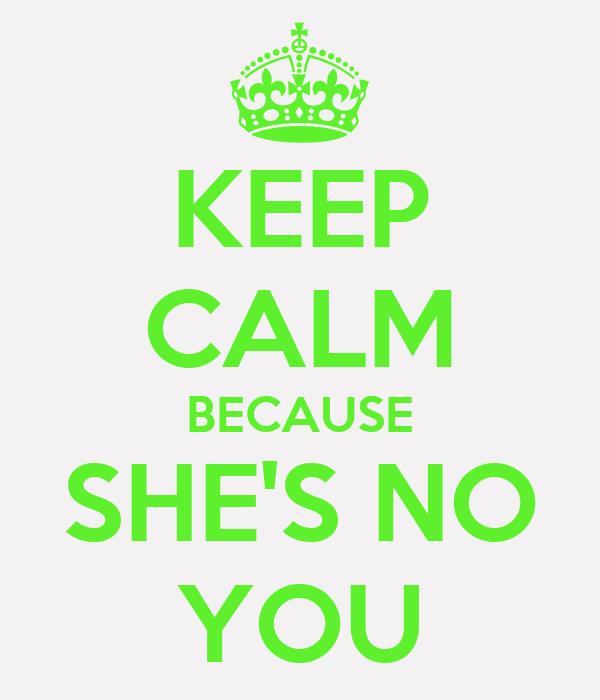 KEEP CALM BECAUSE SHE'S NO YOU