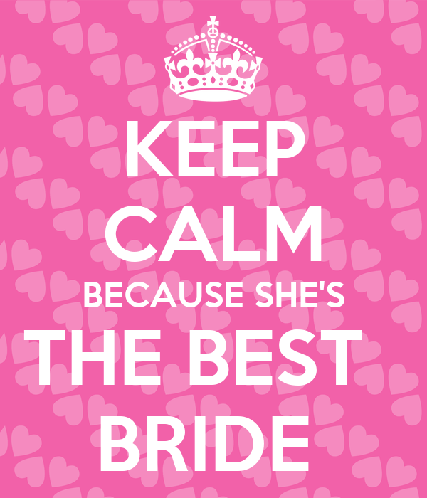 KEEP CALM BECAUSE SHE'S THE BEST   BRIDE