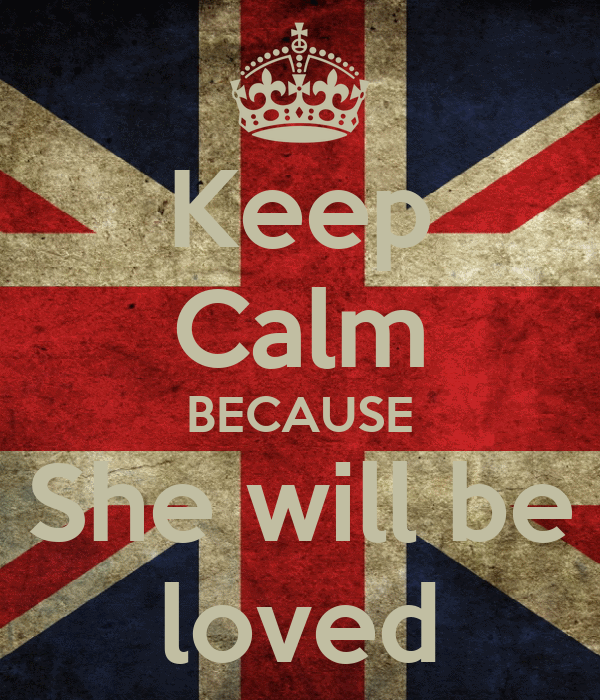 Keep Calm BECAUSE She will be loved