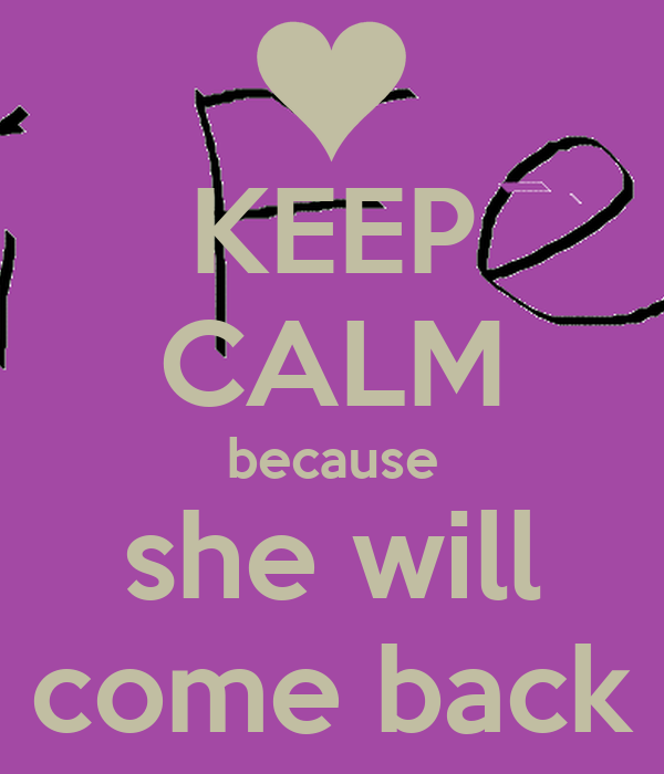 KEEP CALM because she will come back