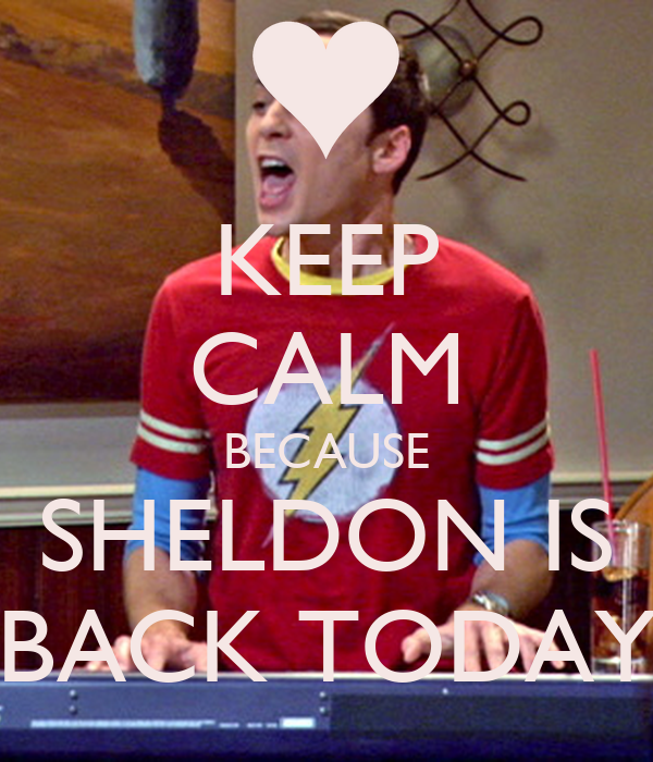 KEEP CALM BECAUSE SHELDON IS BACK TODAY