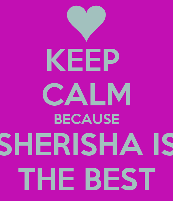 KEEP  CALM BECAUSE SHERISHA IS THE BEST