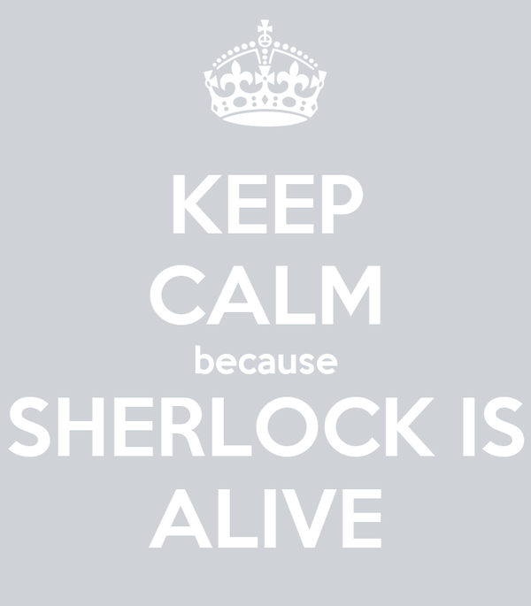 KEEP CALM because SHERLOCK IS ALIVE