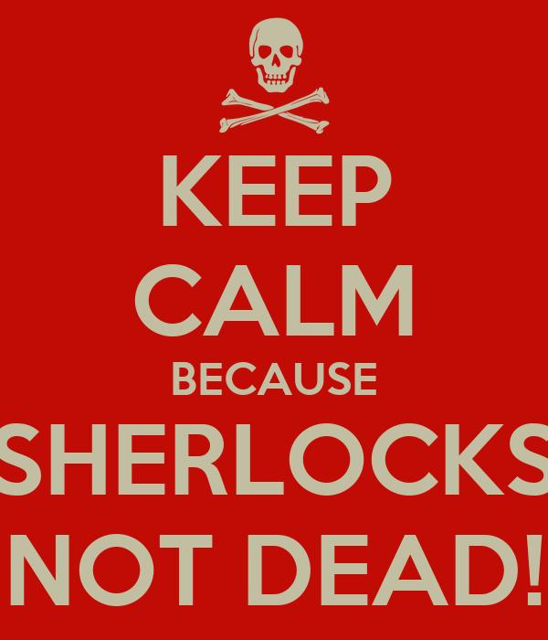 KEEP CALM BECAUSE SHERLOCKS NOT DEAD!