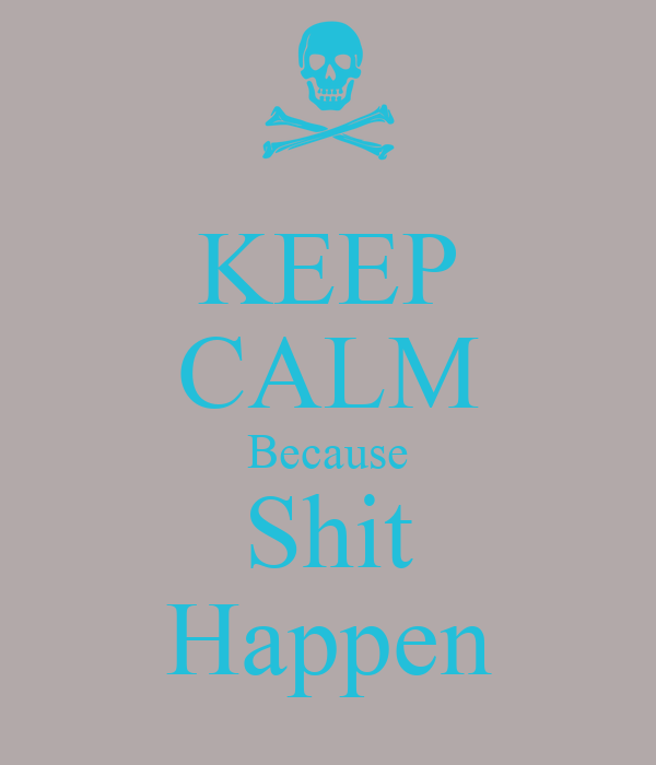 KEEP CALM Because Shit Happen