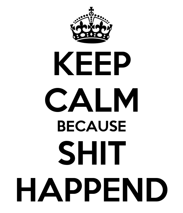 KEEP CALM BECAUSE SHIT HAPPEND