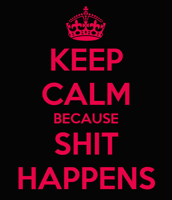 KEEP CALM BECAUSE SHIT HAPPENS