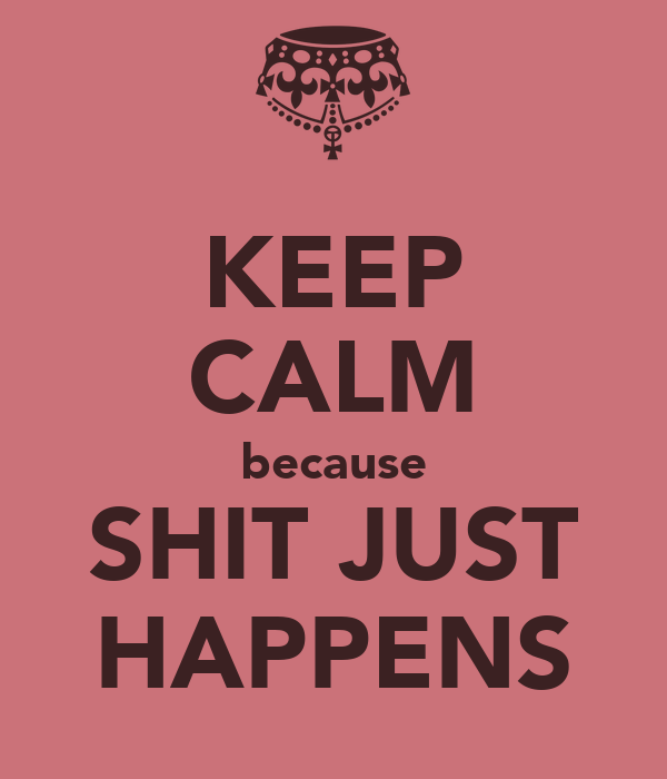 KEEP CALM because SHIT JUST HAPPENS