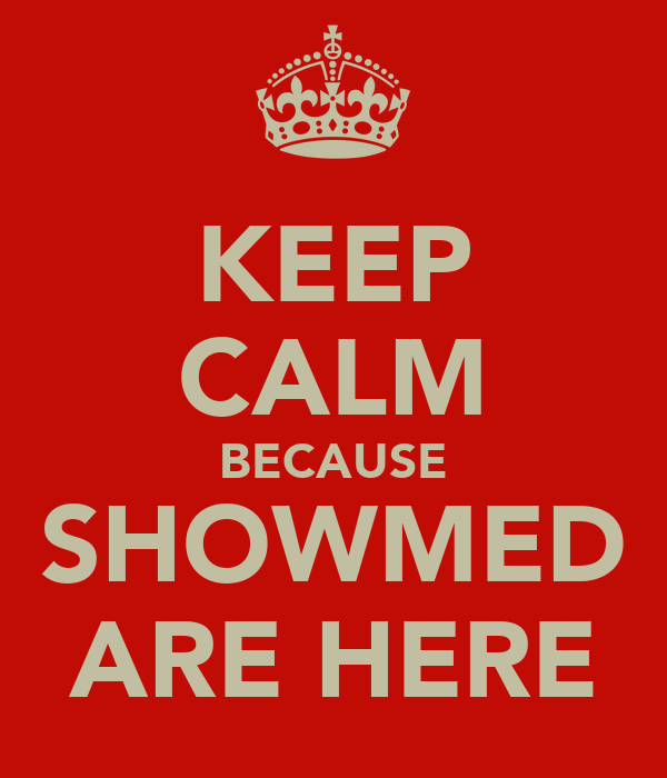 KEEP CALM BECAUSE SHOWMED ARE HERE