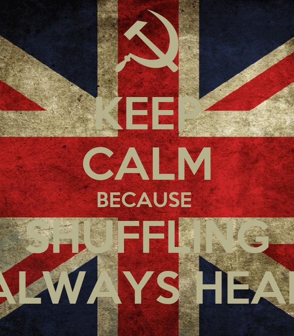 KEEP CALM BECAUSE  SHUFFLING ALWAYS HEAR