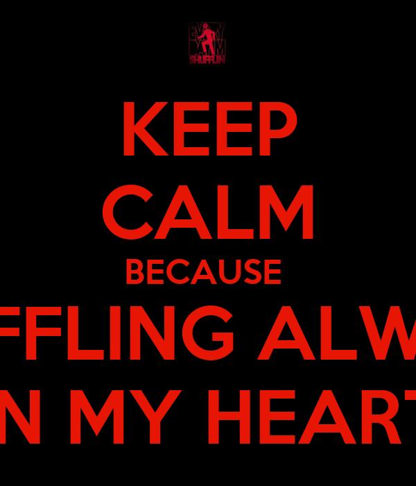 KEEP CALM BECAUSE  SHUFFLING ALWAYS IN MY HEART