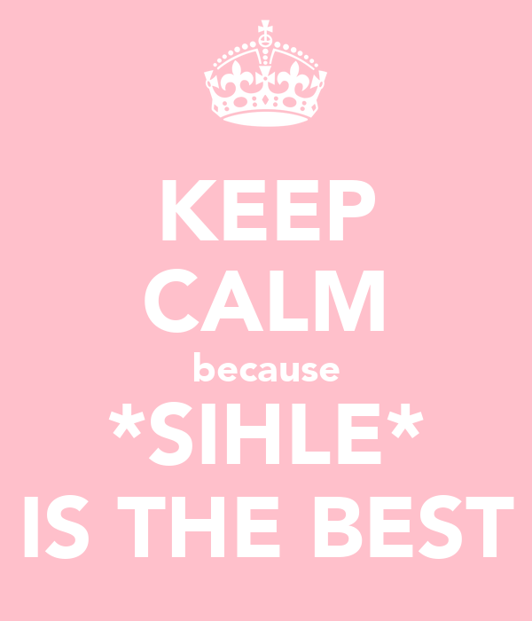 KEEP CALM because *SIHLE* IS THE BEST