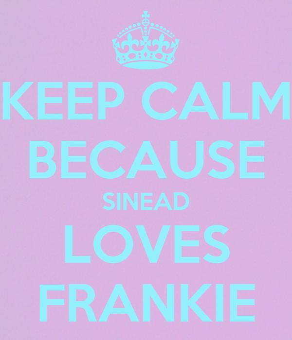 KEEP CALM BECAUSE SINEAD LOVES FRANKIE