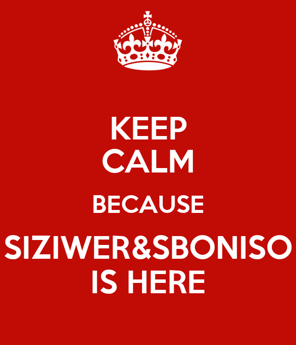 KEEP CALM BECAUSE SIZIWER&SBONISO IS HERE