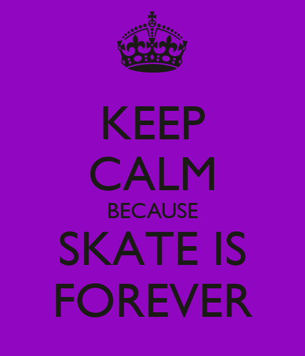 KEEP CALM BECAUSE SKATE IS FOREVER