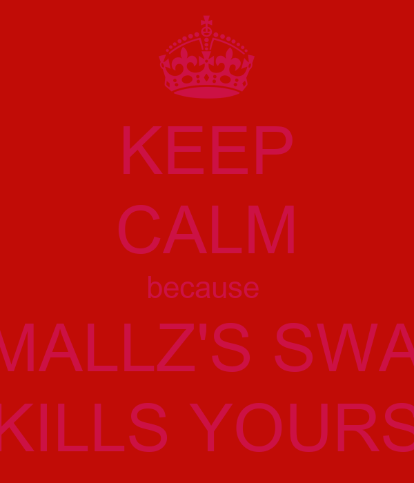 KEEP CALM because  SMALLZ'S SWAG KILLS YOURS