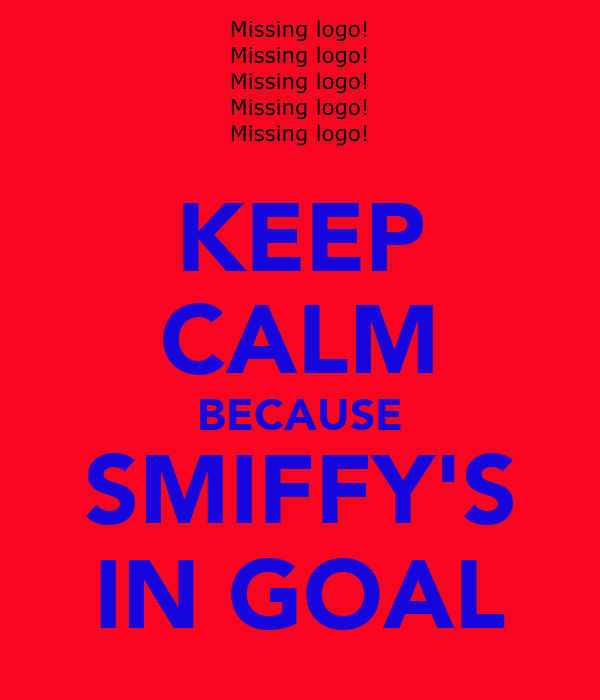 KEEP CALM BECAUSE SMIFFY'S IN GOAL