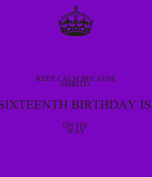 KEEP CALM BECAUSE SMRITI's  SIXTEENTH BIRTHDAY IS  ON ITS  WAY