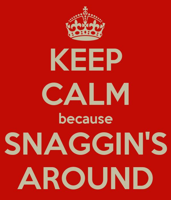KEEP CALM because SNAGGIN'S AROUND