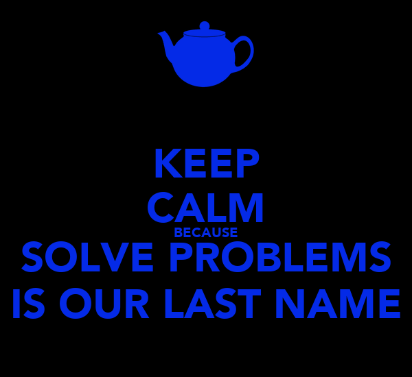KEEP CALM BECAUSE SOLVE PROBLEMS IS OUR LAST NAME