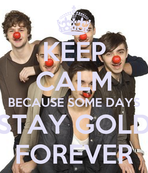 KEEP CALM BECAUSE SOME DAYS STAY GOLD FOREVER