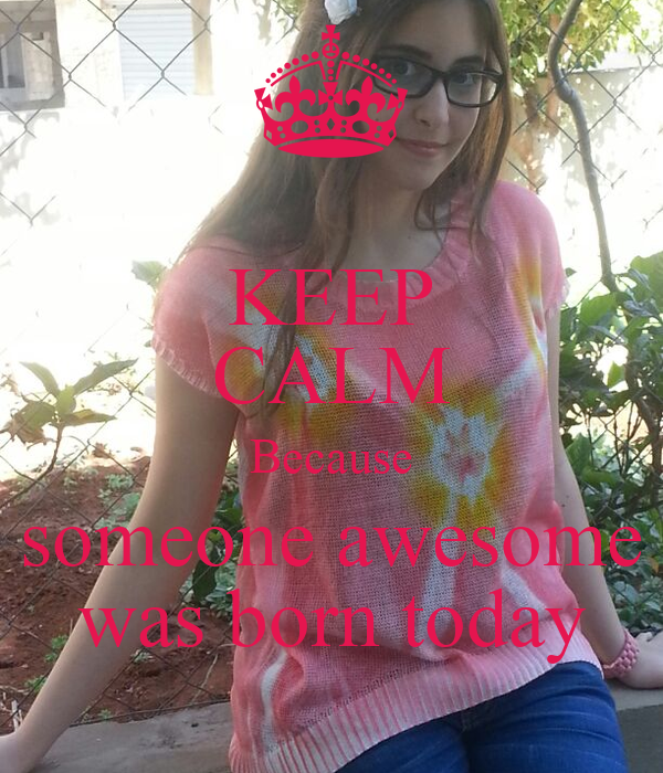 KEEP CALM Because someone awesome was born today