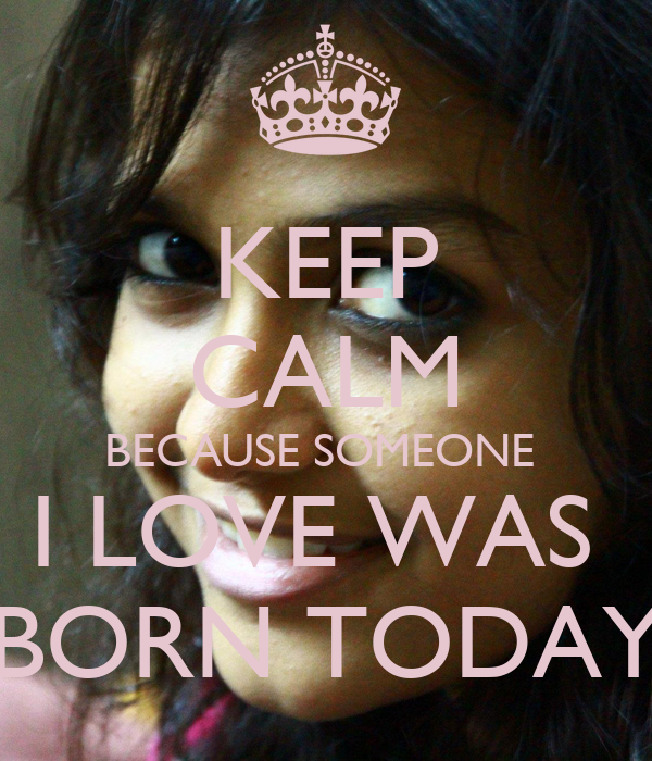 KEEP CALM BECAUSE SOMEONE  I LOVE WAS  BORN TODAY
