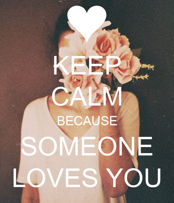 KEEP CALM BECAUSE SOMEONE LOVES YOU