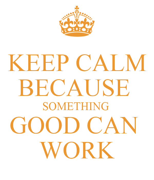 KEEP CALM BECAUSE  SOMETHING  GOOD CAN  WORK