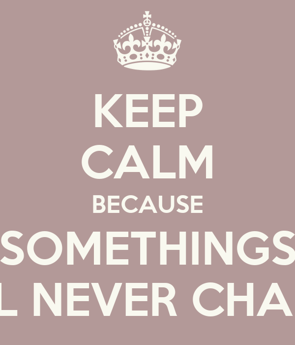 KEEP CALM BECAUSE SOMETHINGS WILL NEVER CHANGE