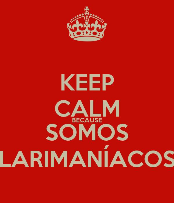 KEEP CALM BECAUSE SOMOS LARIMANÍACOS