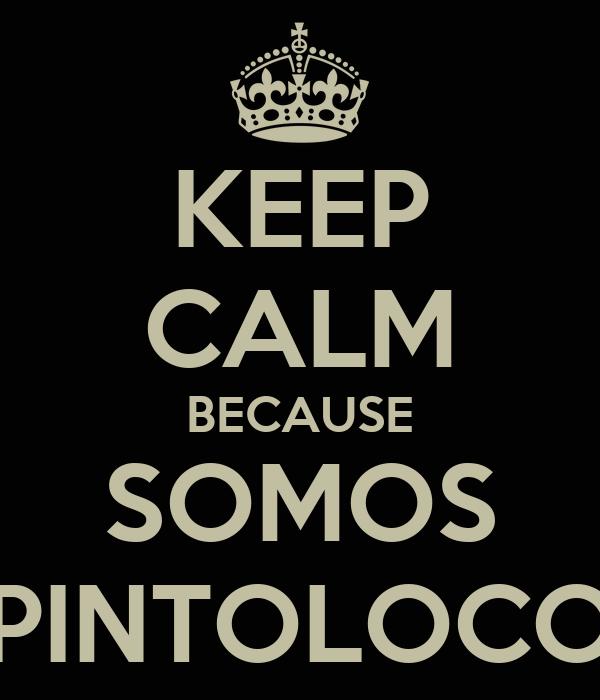 KEEP CALM BECAUSE SOMOS PINTOLOCO